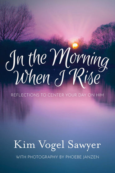 In the Morning When I Rise: Reflections to Center Your Day on Him by Kim Vogel Sawyer